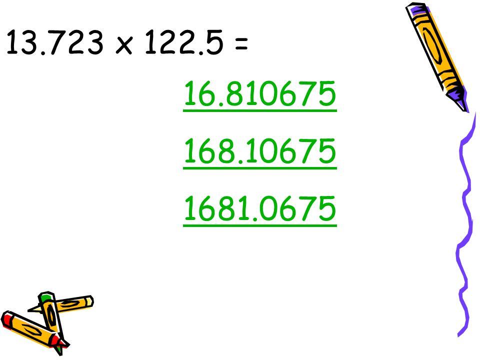 13.723 x 122.5 = 16.810675 168.10675 1681.0675