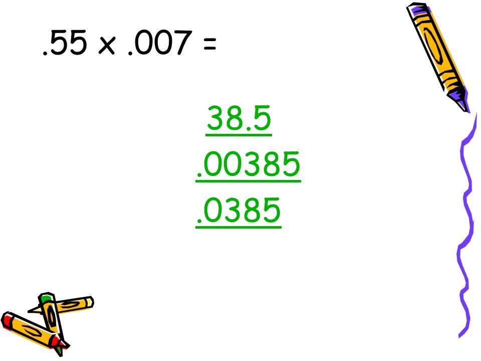 .55 x .007 = 38.5 .00385 .0385