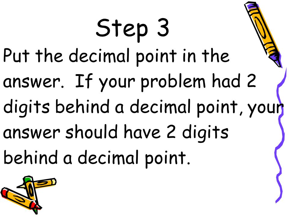 Step 3 Put the decimal point in the answer. If your problem had 2