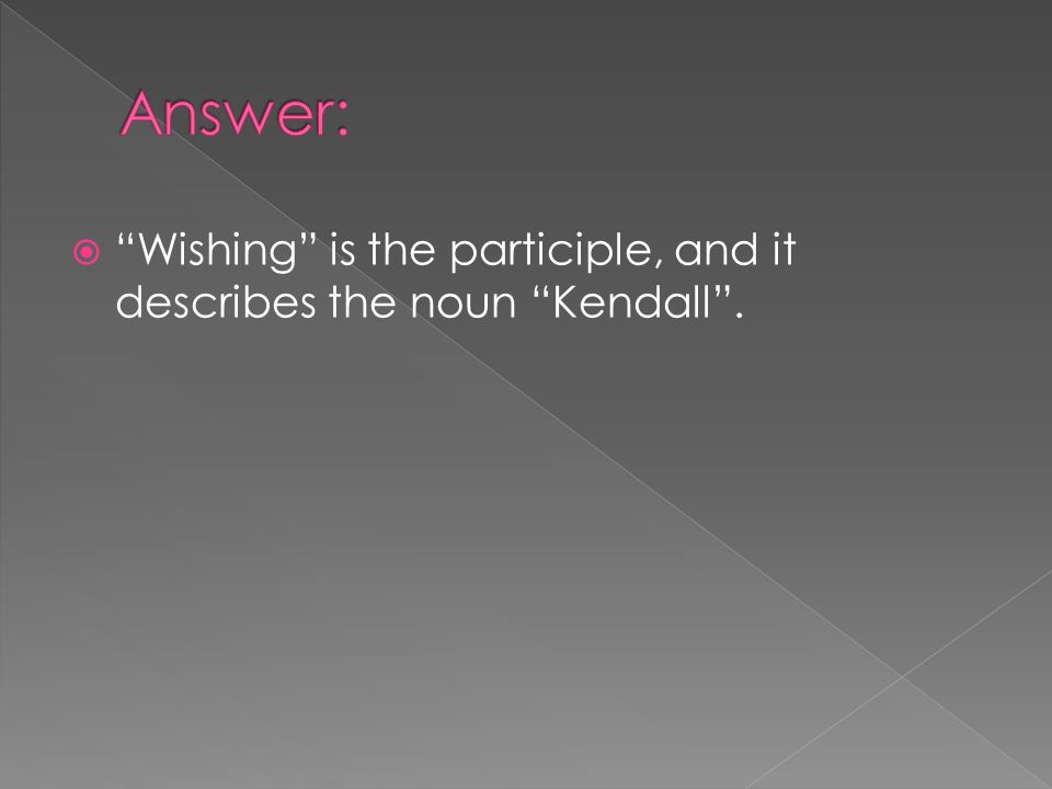 Answer: Wishing is the participle, and it describes the noun Kendall .