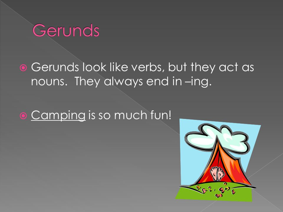 Gerunds Gerunds look like verbs, but they act as nouns.