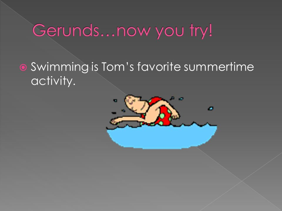 Gerunds…now you try! Swimming is Tom's favorite summertime activity.
