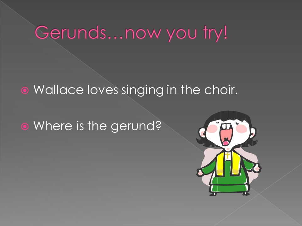 Gerunds…now you try! Wallace loves singing in the choir.