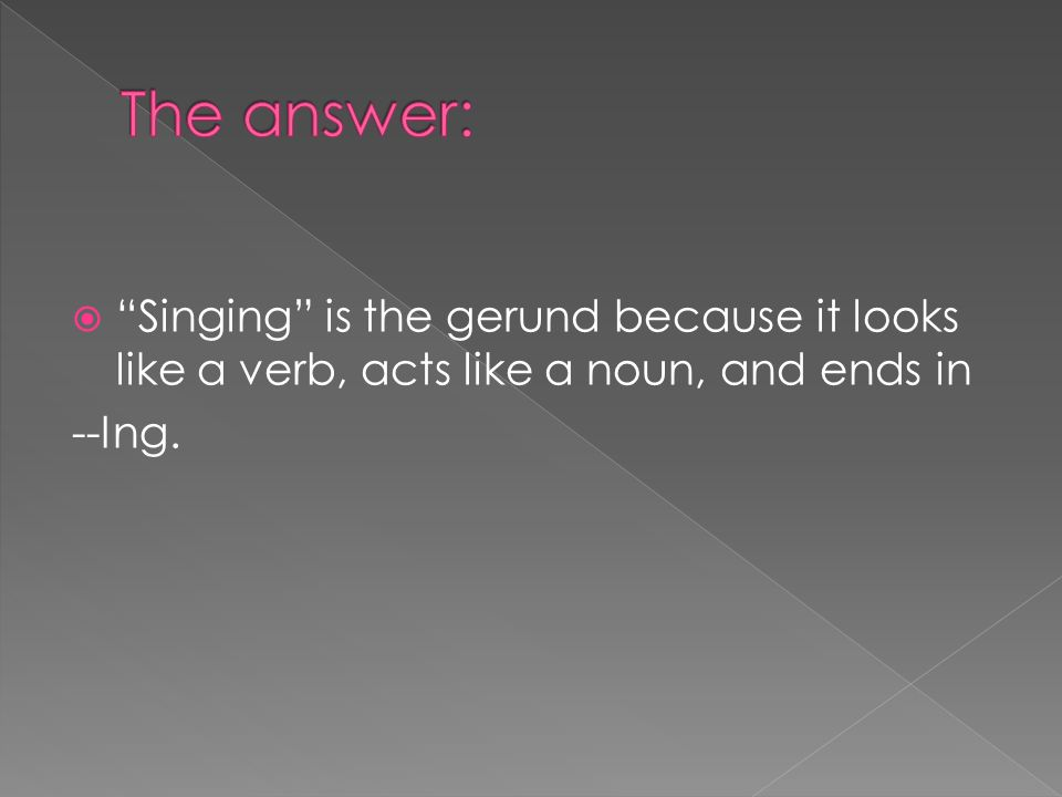 The answer: Singing is the gerund because it looks like a verb, acts like a noun, and ends in.