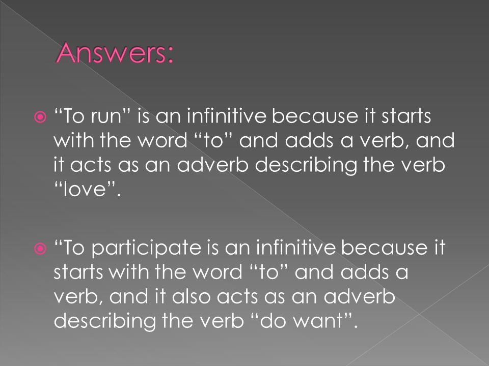 Answers: To run is an infinitive because it starts with the word to and adds a verb, and it acts as an adverb describing the verb love .