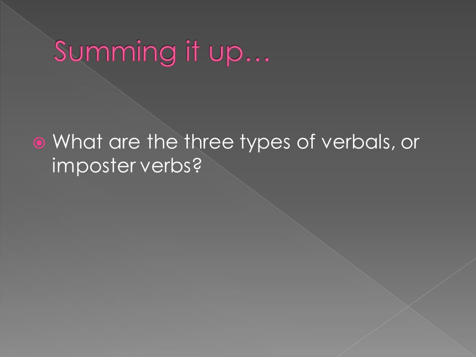 Summing it up… What are the three types of verbals, or imposter verbs