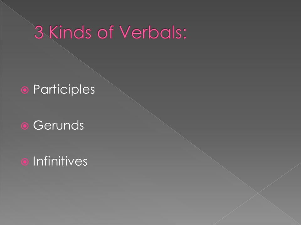 3 Kinds of Verbals: Participles Gerunds Infinitives