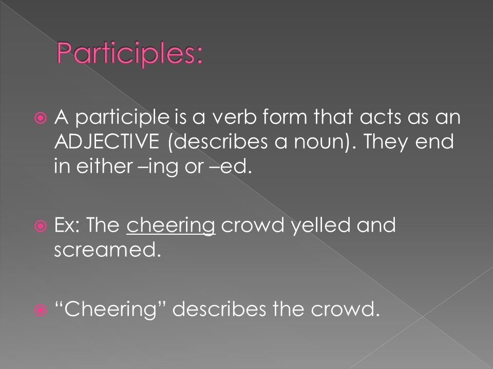Participles: A participle is a verb form that acts as an ADJECTIVE (describes a noun). They end in either –ing or –ed.