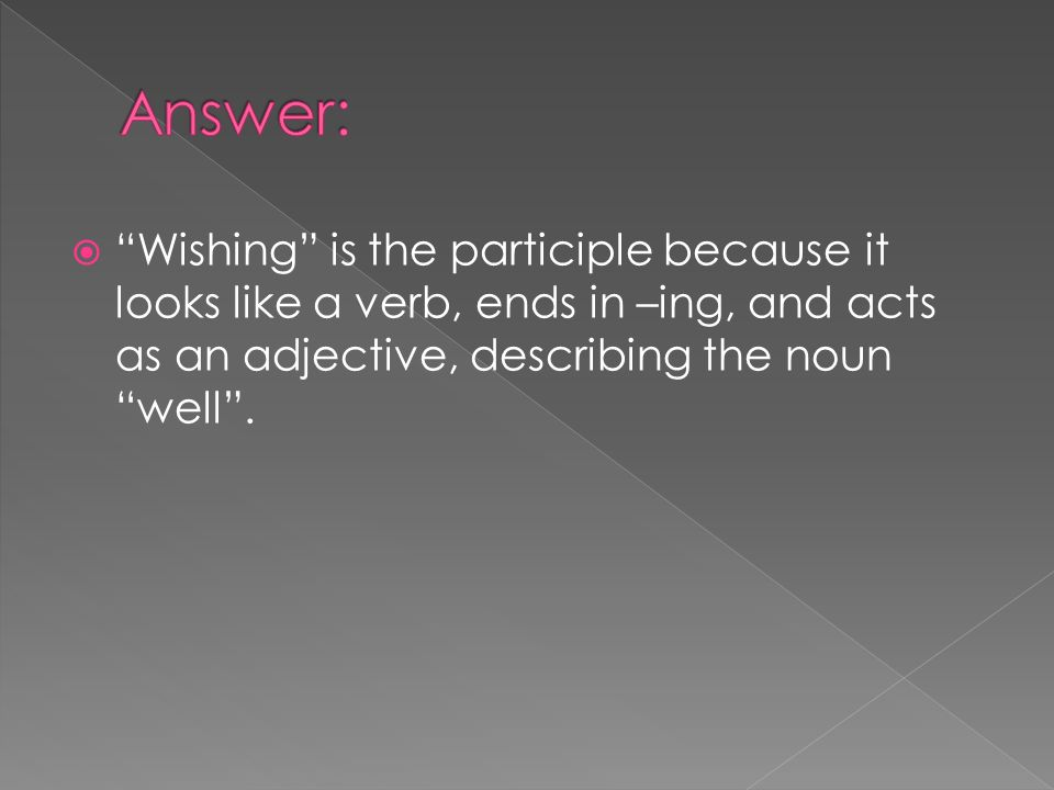 Answer: Wishing is the participle because it looks like a verb, ends in –ing, and acts as an adjective, describing the noun well .