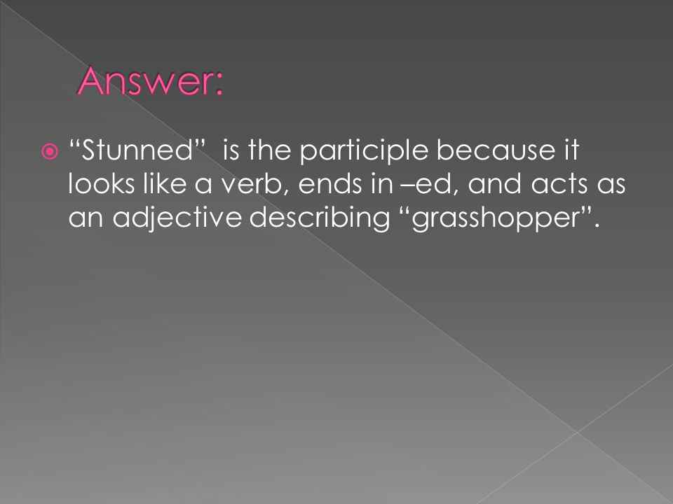 Answer: Stunned is the participle because it looks like a verb, ends in –ed, and acts as an adjective describing grasshopper .