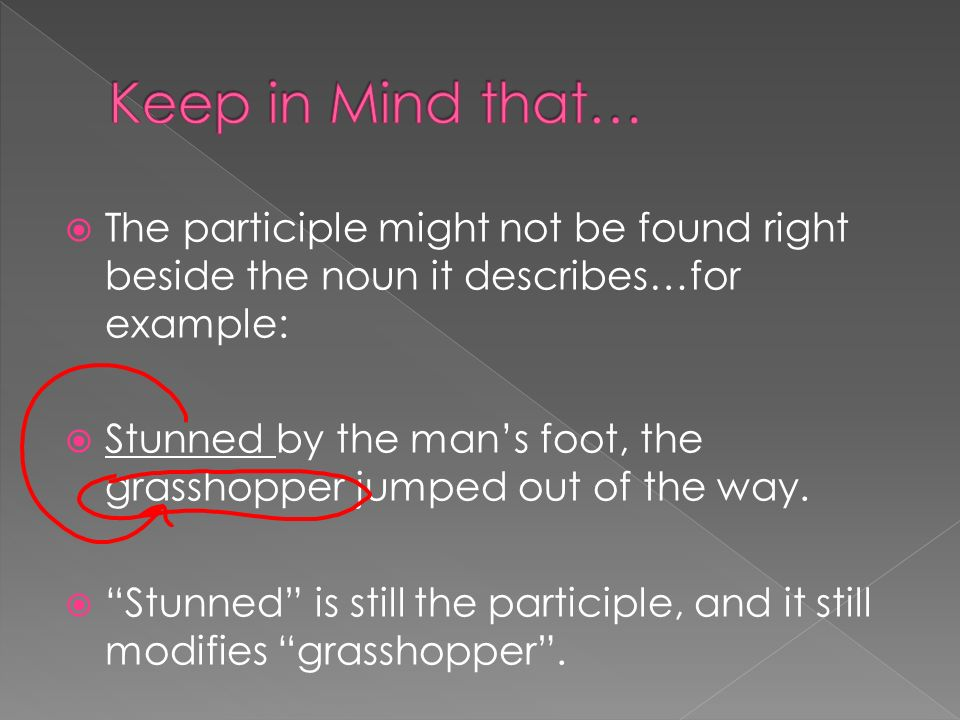Keep in Mind that… The participle might not be found right beside the noun it describes…for example: