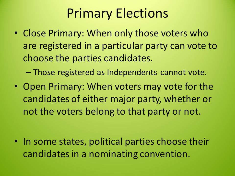 Primary Elections Close Primary: When only those voters who are registered in a particular party can vote to choose the parties candidates.