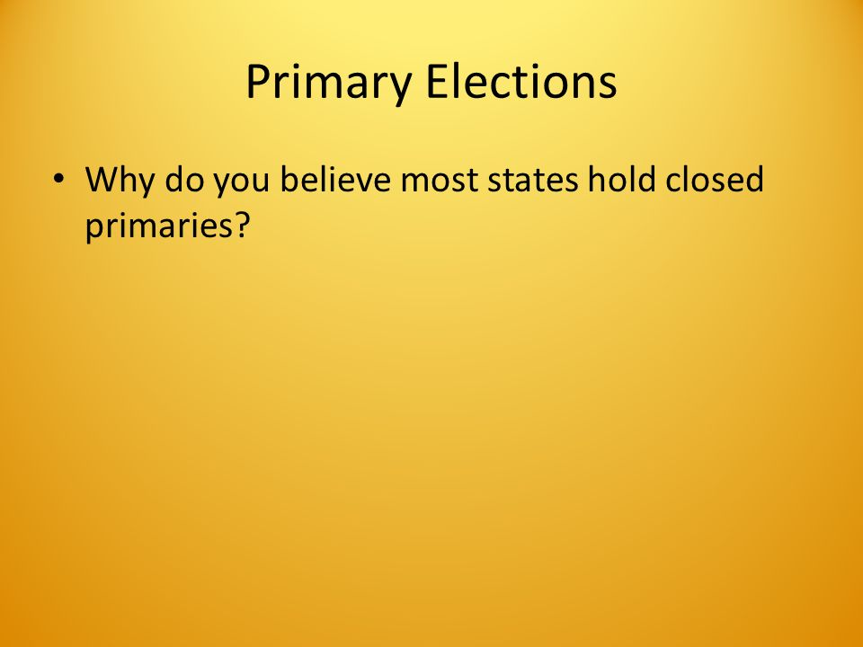 Primary Elections Why do you believe most states hold closed primaries