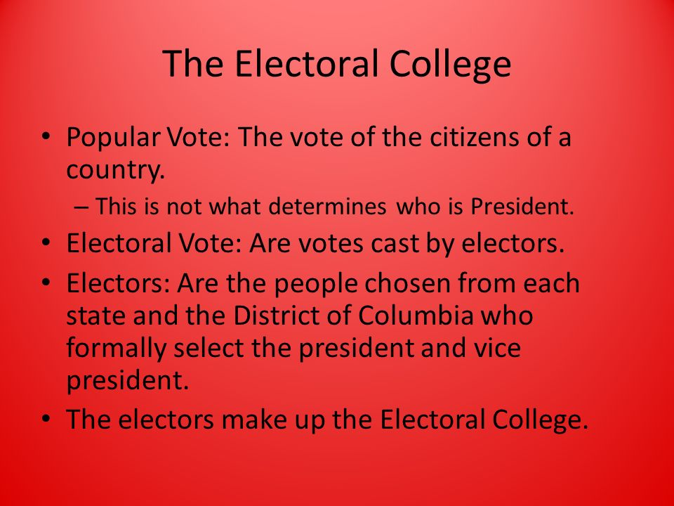 The Electoral College Popular Vote: The vote of the citizens of a country. This is not what determines who is President.
