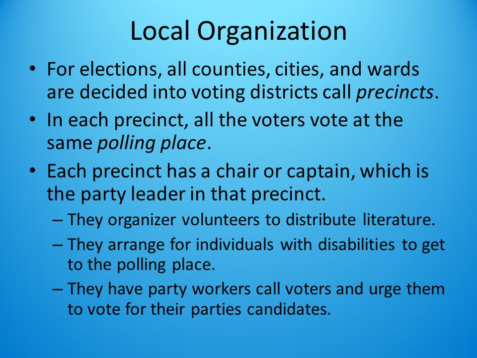 Local Organization For elections, all counties, cities, and wards are decided into voting districts call precincts.