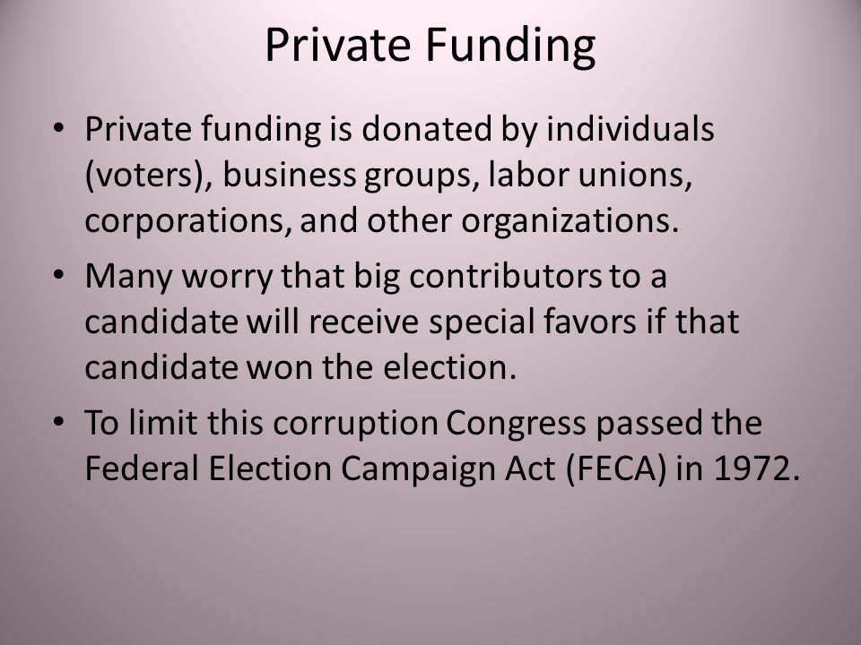 Private Funding Private funding is donated by individuals (voters), business groups, labor unions, corporations, and other organizations.