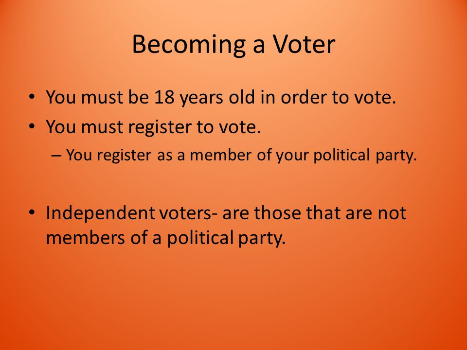 Becoming a Voter You must be 18 years old in order to vote.