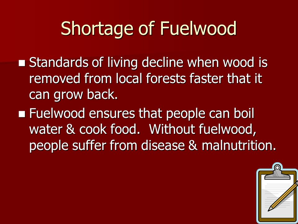 Shortage of Fuelwood Standards of living decline when wood is removed from local forests faster that it can grow back.