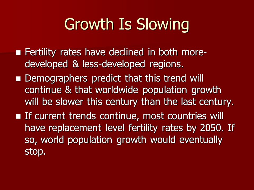 Growth Is Slowing Fertility rates have declined in both more-developed & less-developed regions.