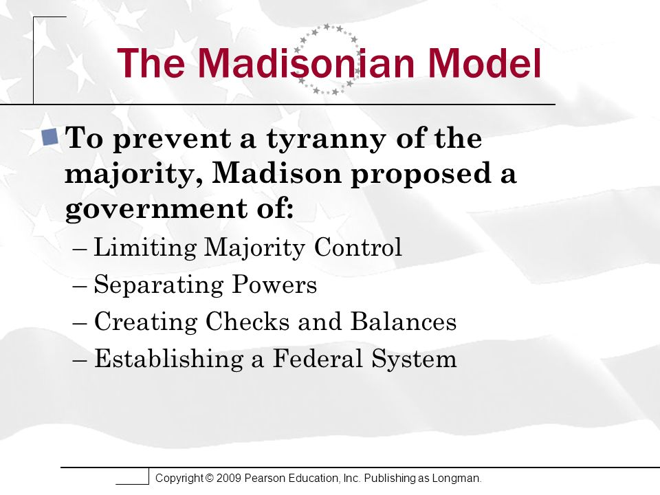The Madisonian Model To prevent a tyranny of the majority, Madison proposed a government of: Limiting Majority Control.