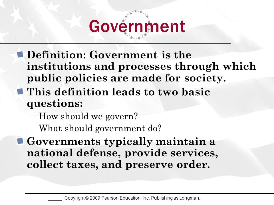 Government Definition: Government is the institutions and processes through which public policies are made for society.