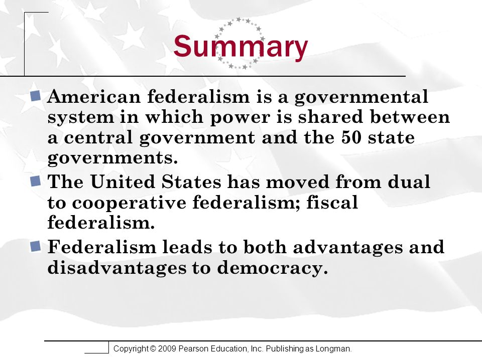 Summary American federalism is a governmental system in which power is shared between a central government and the 50 state governments.