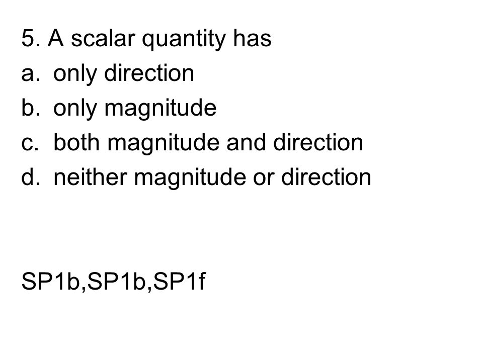 5. A scalar quantity has only direction. only magnitude. both magnitude and direction. neither magnitude or direction.