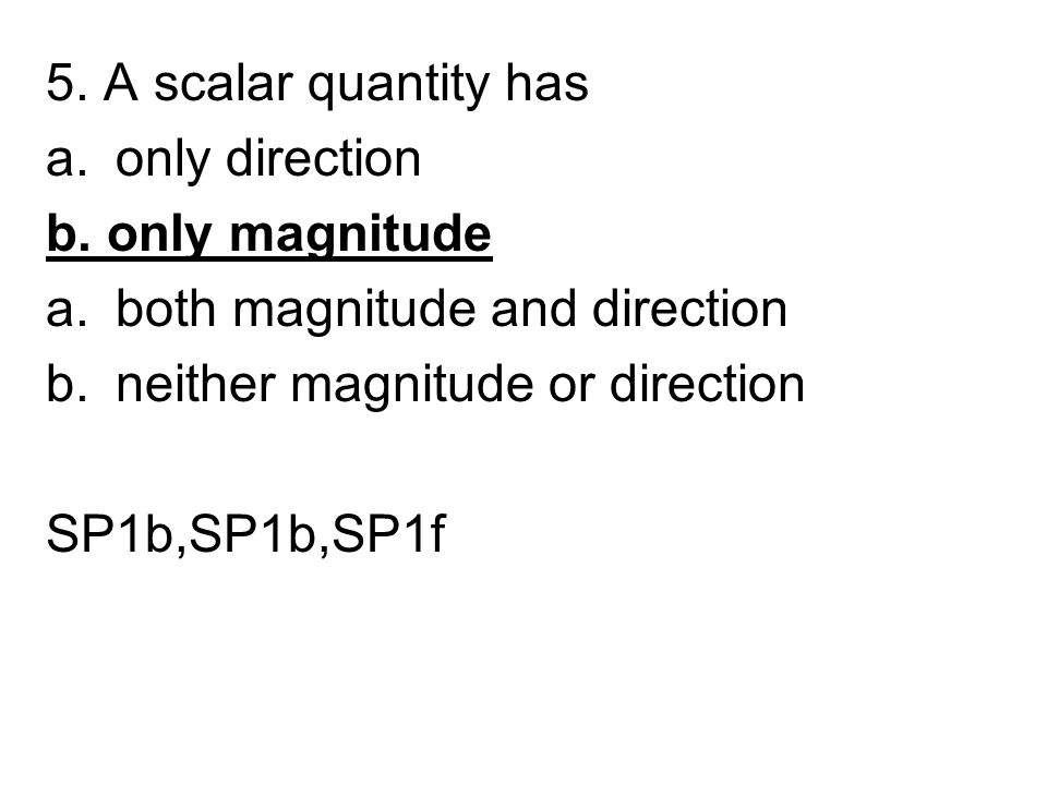5. A scalar quantity has only direction. b. only magnitude. both magnitude and direction. neither magnitude or direction.