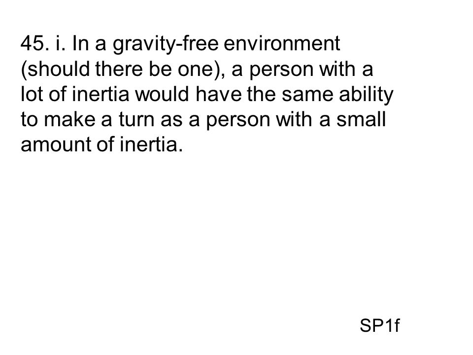 45. i. In a gravity-free environment (should there be one), a person with a lot of inertia would have the same ability to make a turn as a person with a small amount of inertia.