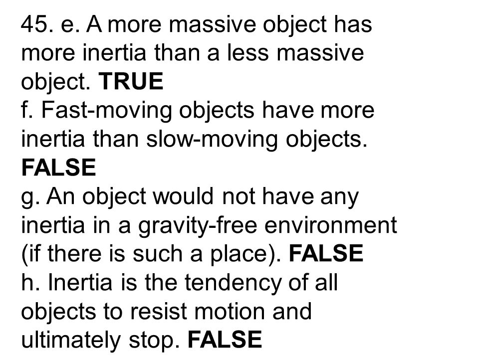 45. e. A more massive object has more inertia than a less massive object. TRUE