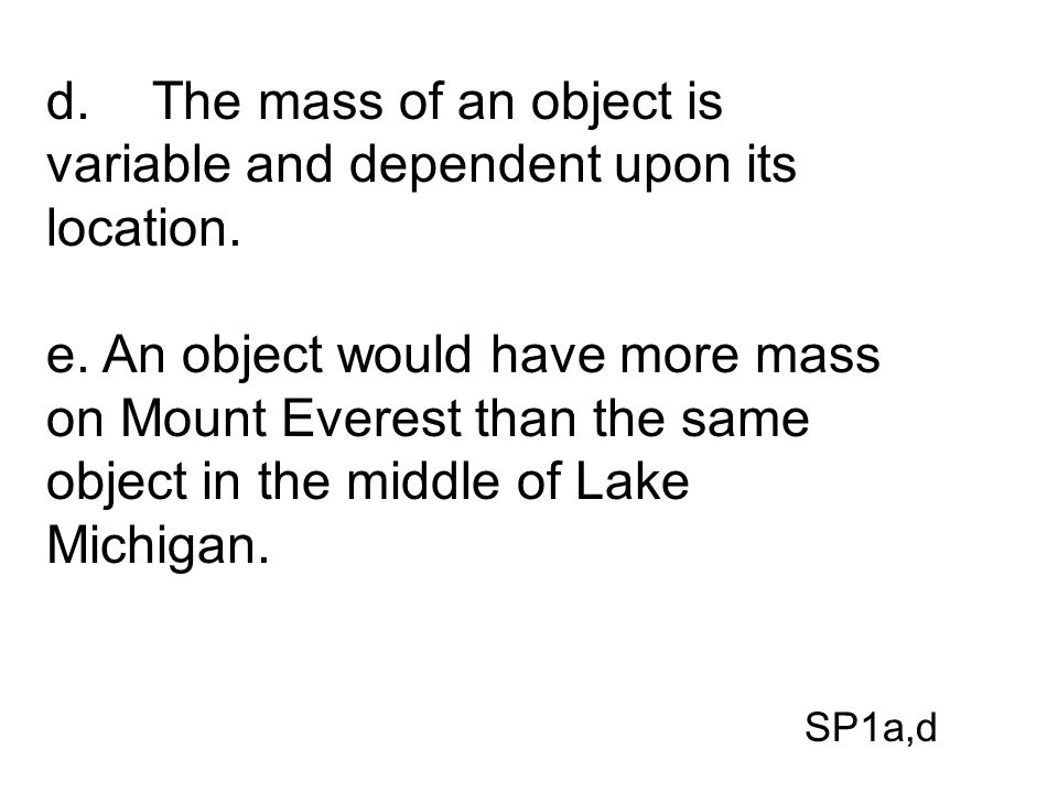 d. The mass of an object is variable and dependent upon its location.