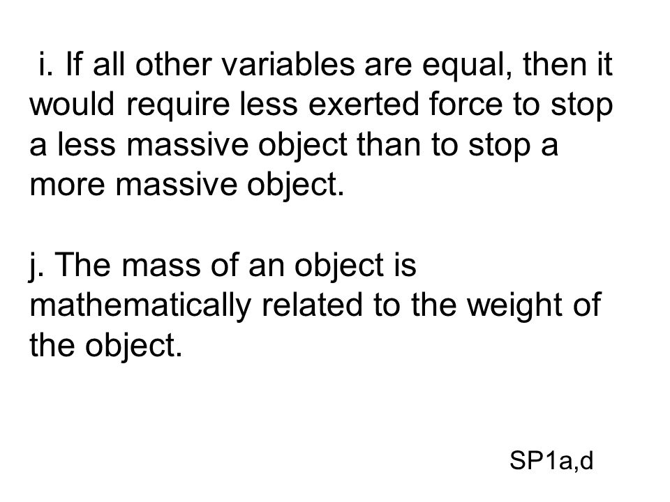 i. If all other variables are equal, then it would require less exerted force to stop a less massive object than to stop a more massive object.
