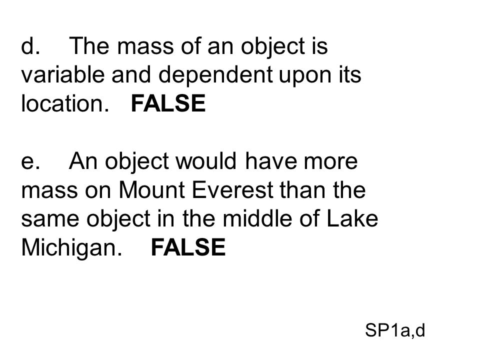 d. The mass of an object is variable and dependent upon its location