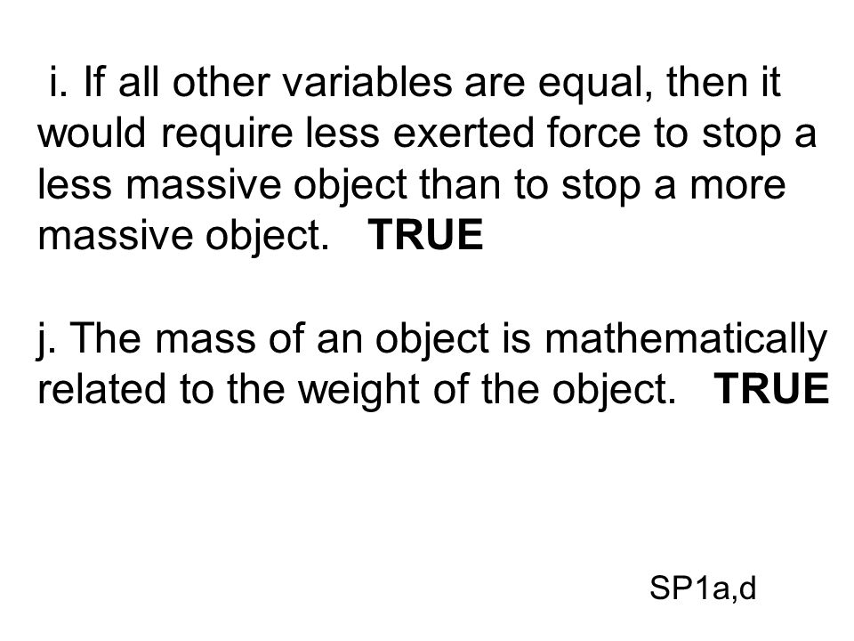 i. If all other variables are equal, then it would require less exerted force to stop a less massive object than to stop a more massive object. TRUE