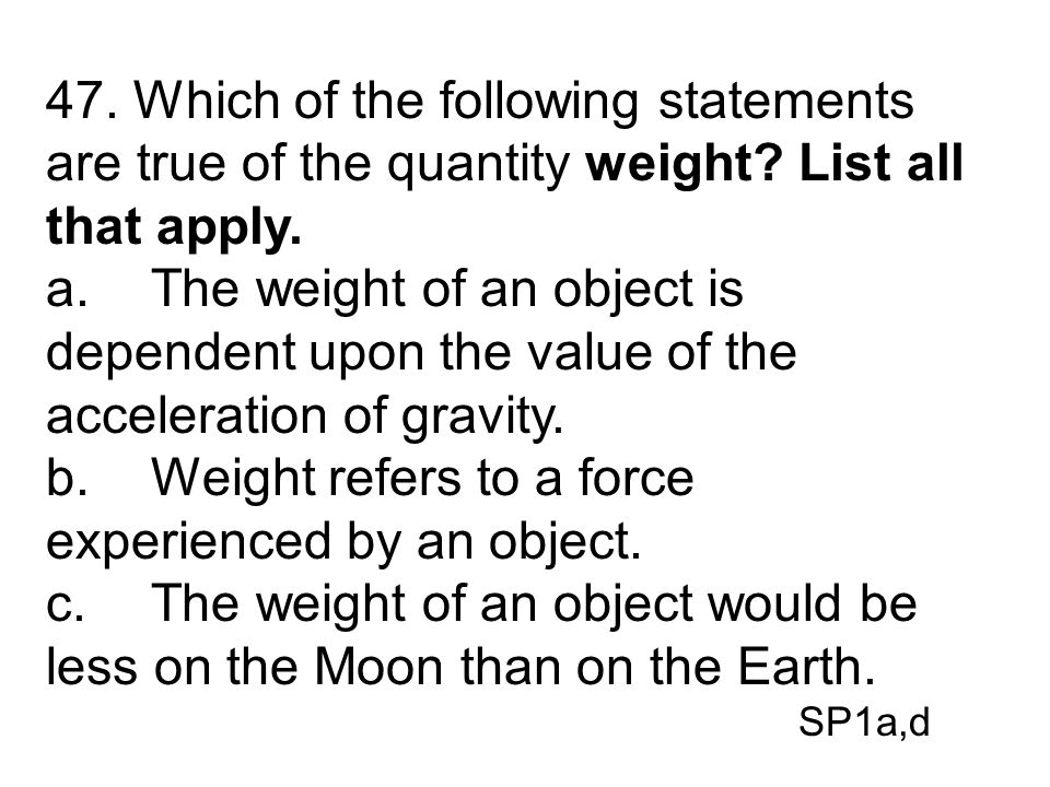 b. Weight refers to a force experienced by an object.