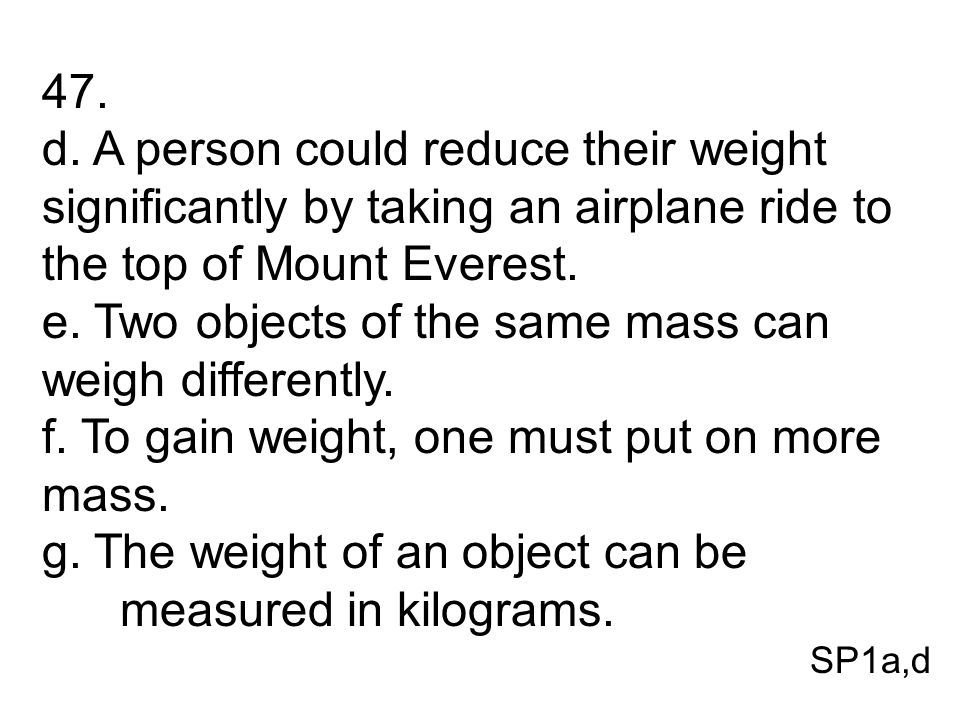 e. Two objects of the same mass can weigh differently.