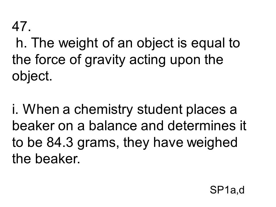47. h. The weight of an object is equal to the force of gravity acting upon the object.