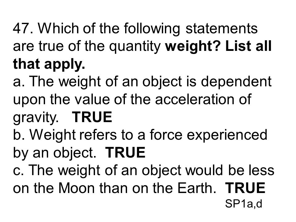 b. Weight refers to a force experienced by an object. TRUE
