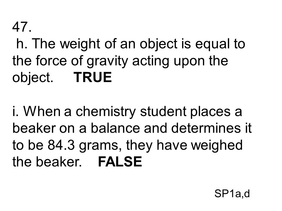 47. h. The weight of an object is equal to the force of gravity acting upon the object. TRUE.