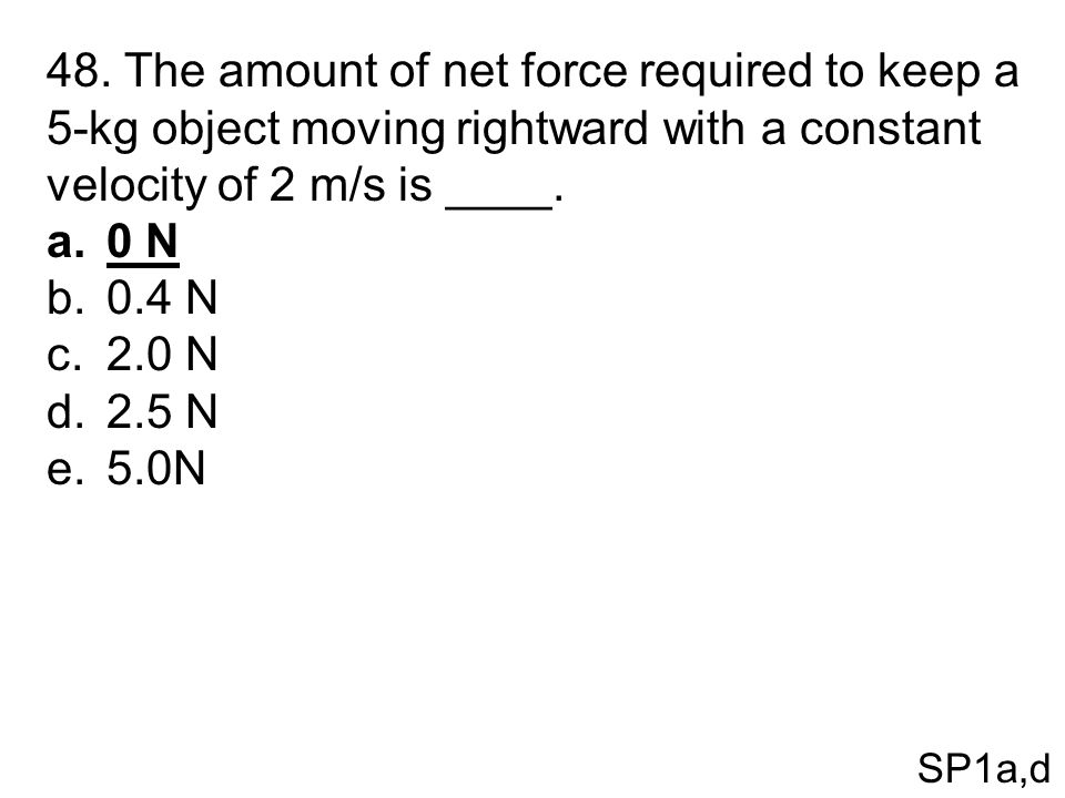 48. The amount of net force required to keep a 5-kg object moving rightward with a constant velocity of 2 m/s is ____.