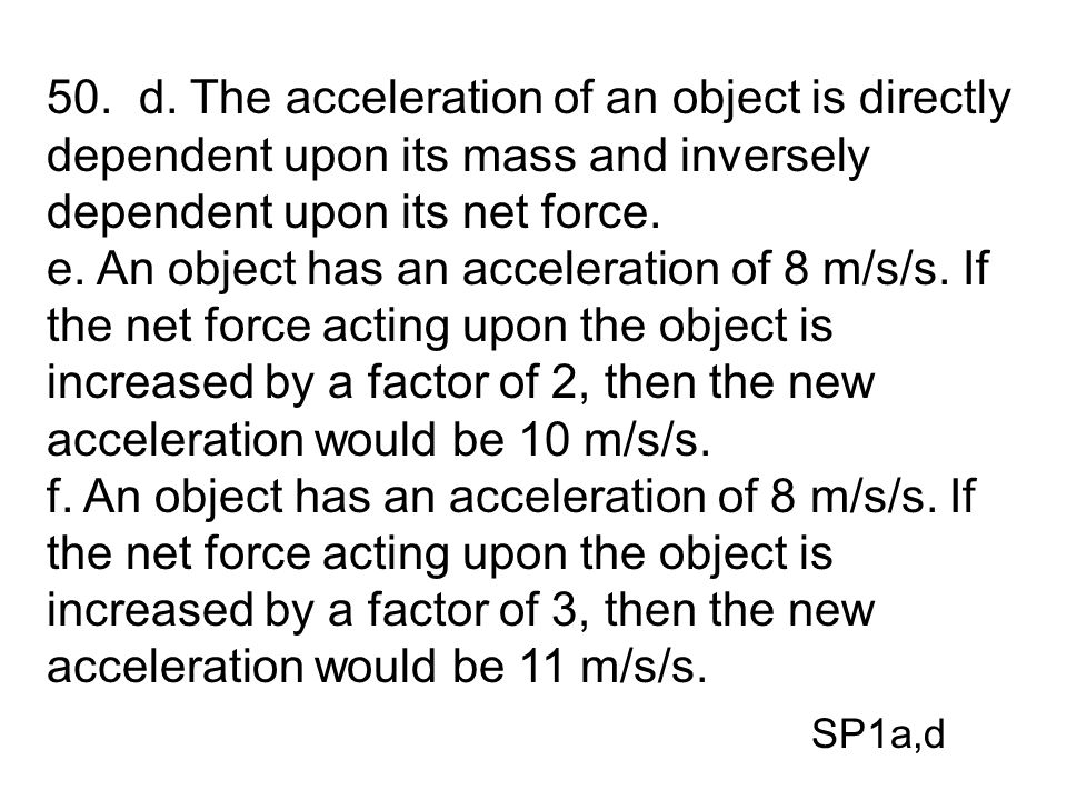 50. d. The acceleration of an object is directly dependent upon its mass and inversely dependent upon its net force.