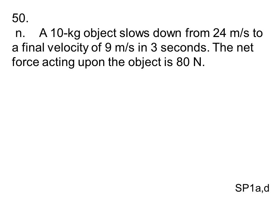 50. n. A 10-kg object slows down from 24 m/s to a final velocity of 9 m/s in 3 seconds. The net force acting upon the object is 80 N.