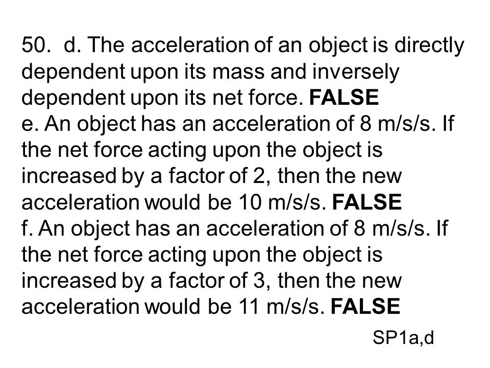 50. d. The acceleration of an object is directly dependent upon its mass and inversely dependent upon its net force. FALSE