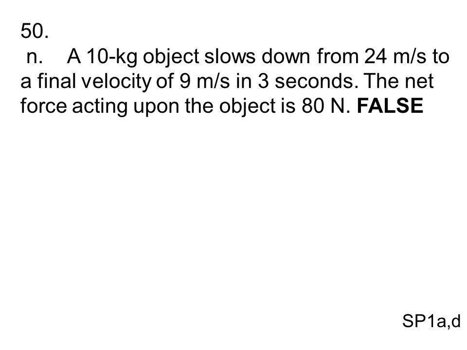 50. n. A 10-kg object slows down from 24 m/s to a final velocity of 9 m/s in 3 seconds. The net force acting upon the object is 80 N. FALSE.