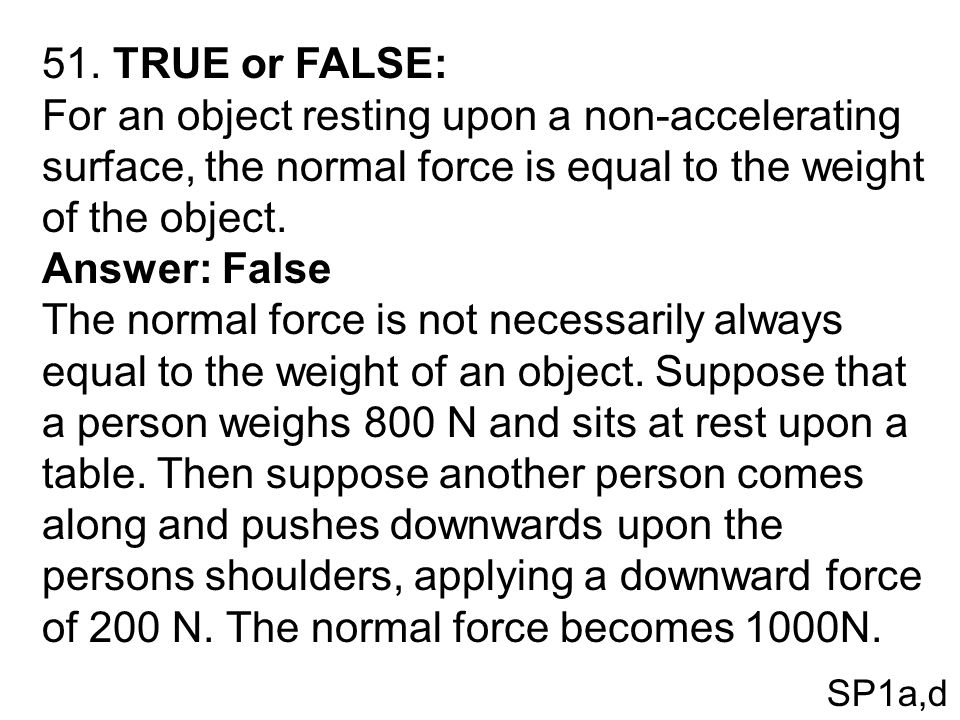 51. TRUE or FALSE: For an object resting upon a non-accelerating surface, the normal force is equal to the weight of the object.