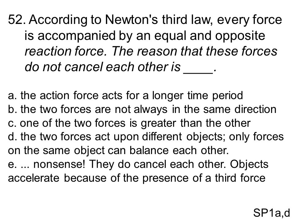 According to Newton s third law, every force is accompanied by an equal and opposite reaction force. The reason that these forces do not cancel each other is ____.