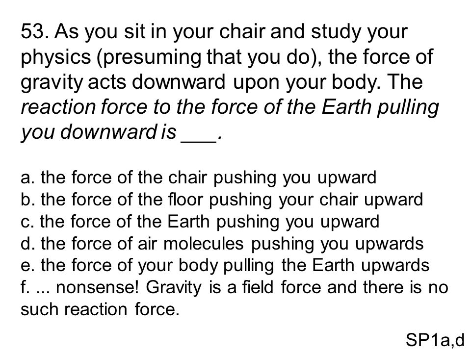 53. As you sit in your chair and study your physics (presuming that you do), the force of gravity acts downward upon your body. The reaction force to the force of the Earth pulling you downward is ___.