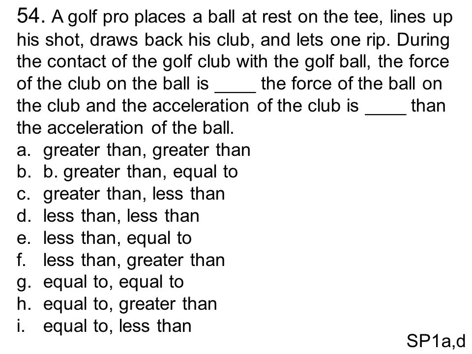 54. A golf pro places a ball at rest on the tee, lines up his shot, draws back his club, and lets one rip. During the contact of the golf club with the golf ball, the force of the club on the ball is ____ the force of the ball on the club and the acceleration of the club is ____ than the acceleration of the ball.