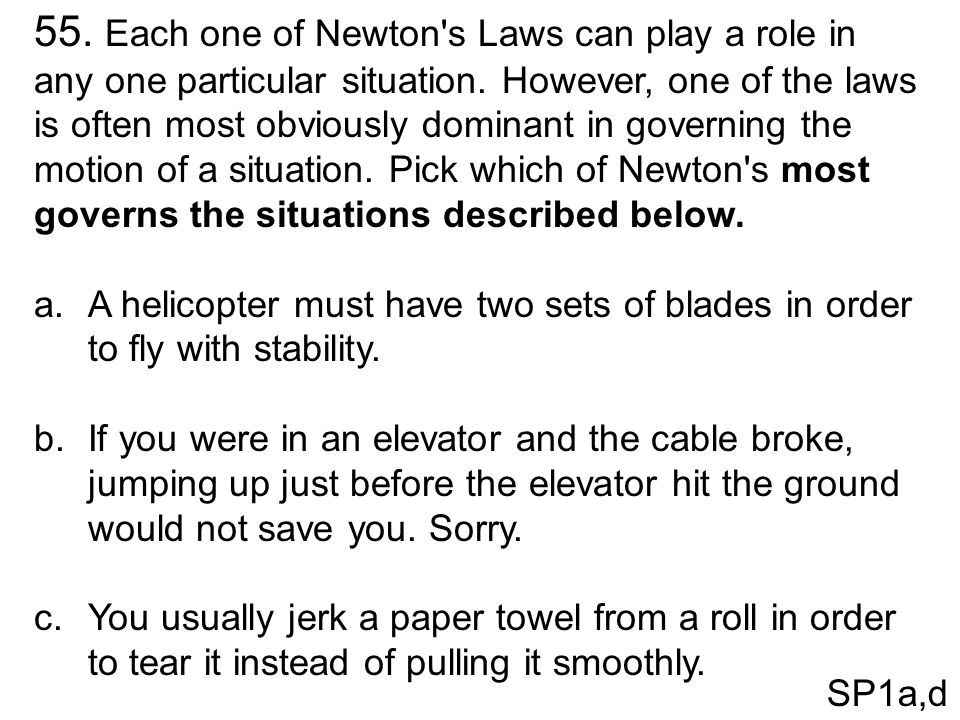 55. Each one of Newton s Laws can play a role in any one particular situation. However, one of the laws is often most obviously dominant in governing the motion of a situation. Pick which of Newton s most governs the situations described below.