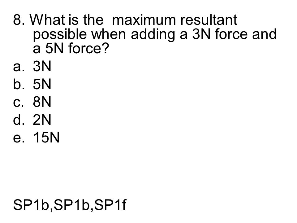 8. What is the maximum resultant possible when adding a 3N force and a 5N force